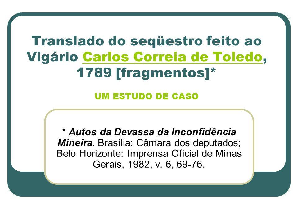 Translado do seqüestro feito ao Vigário Carlos Correia de Toledo, 1789 [fragmentos]* UM ESTUDO DE CASOCarlos Correia de Toledo * Autos da Devassa da I