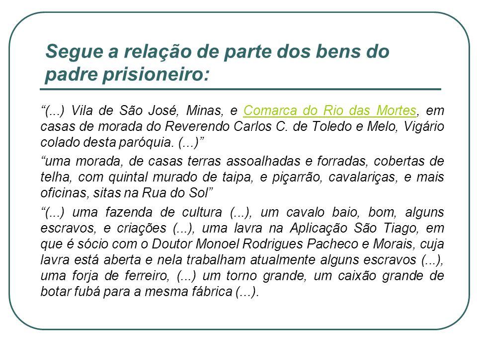 Segue a relação de parte dos bens do padre prisioneiro: (...) Vila de São José, Minas, e Comarca do Rio das Mortes, em casas de morada do Reverendo Ca