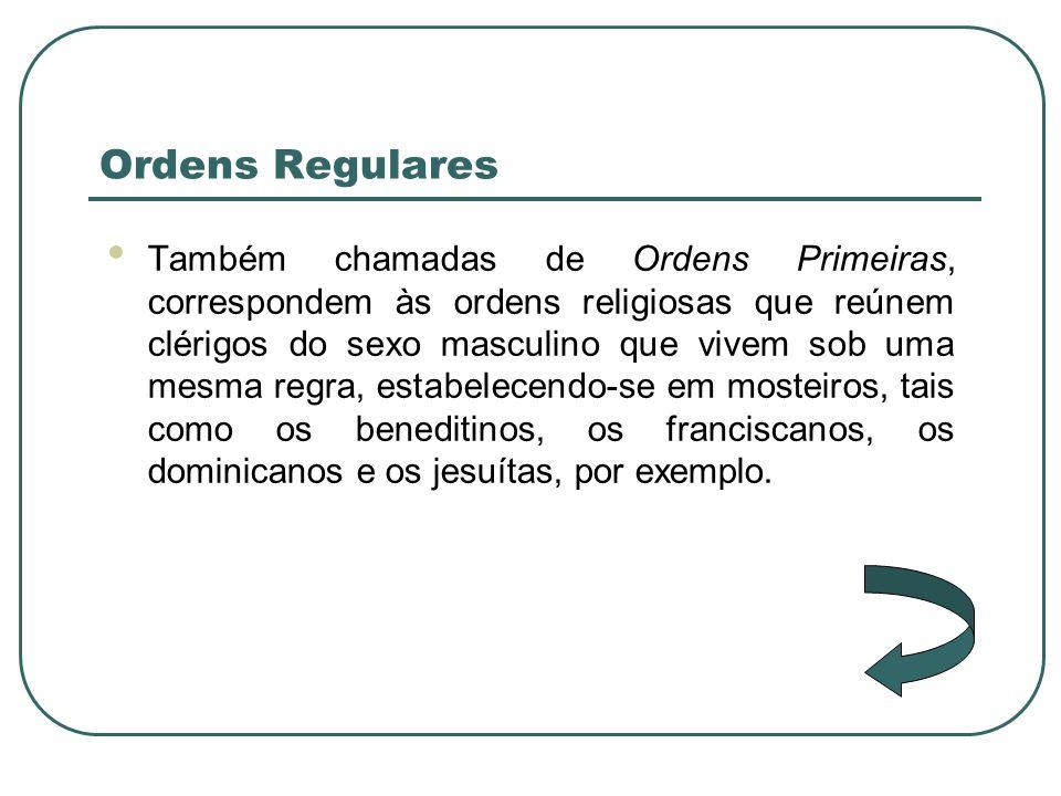 Ordens Regulares Também chamadas de Ordens Primeiras, correspondem às ordens religiosas que reúnem clérigos do sexo masculino que vivem sob uma mesma