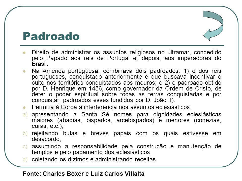 Padroado Direito de administrar os assuntos religiosos no ultramar, concedido pelo Papado aos reis de Portugal e, depois, aos imperadores do Brasil. N