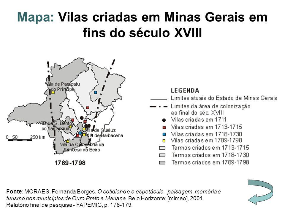 Mapa: Vilas criadas em Minas Gerais em fins do século XVIII Fonte: MORAES, Fernanda Borges. O cotidiano e o espetáculo - paisagem, memória e turismo n