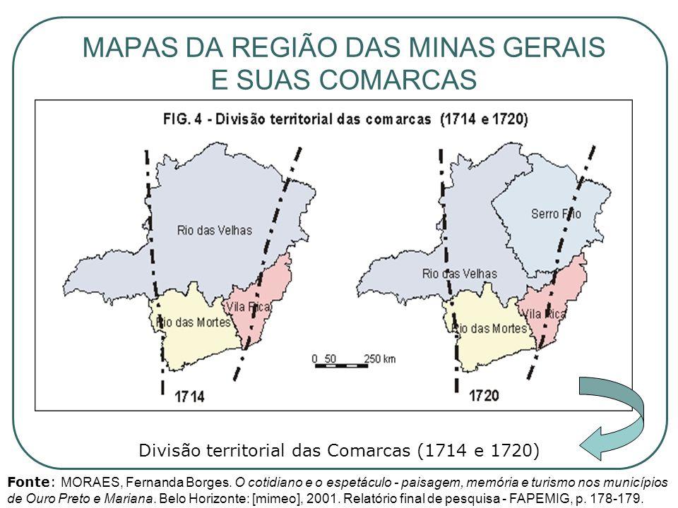 MAPAS DA REGIÃO DAS MINAS GERAIS E SUAS COMARCAS Divisão territorial das Comarcas (1714 e 1720) Fonte: MORAES, Fernanda Borges. O cotidiano e o espetá