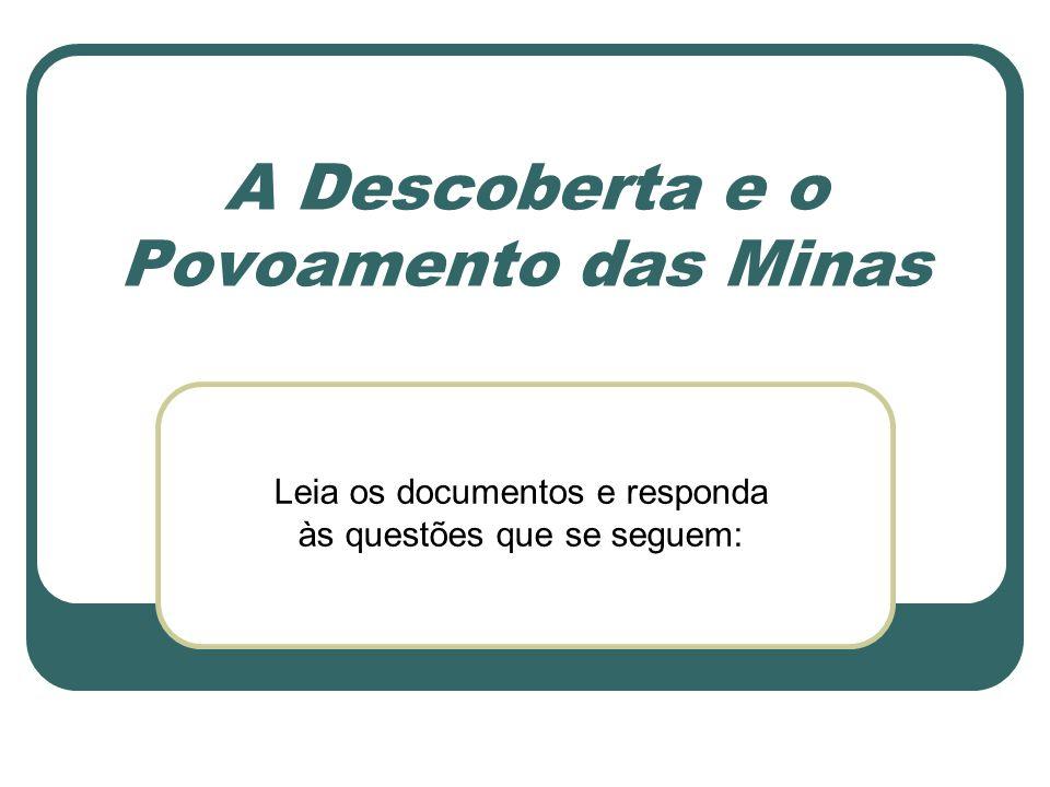 A Descoberta e o Povoamento das Minas Leia os documentos e responda às questões que se seguem: