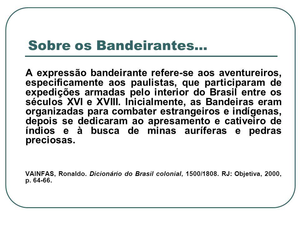 Sobre os Bandeirantes... A expressão bandeirante refere-se aos aventureiros, especificamente aos paulistas, que participaram de expedições armadas pel