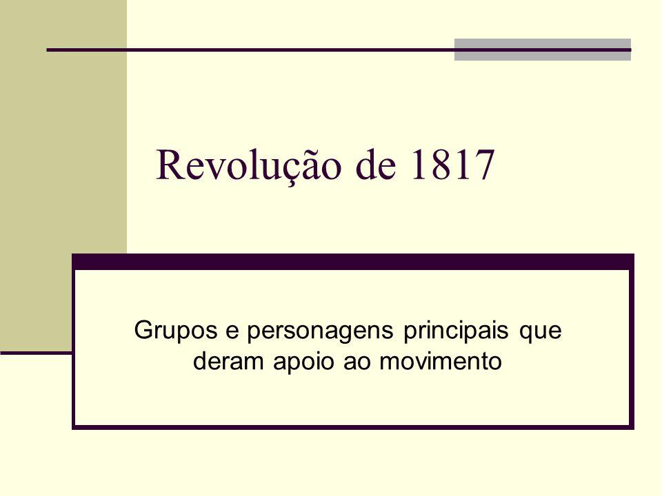 Revolução de 1817 Grupos e personagens principais que deram apoio ao movimento