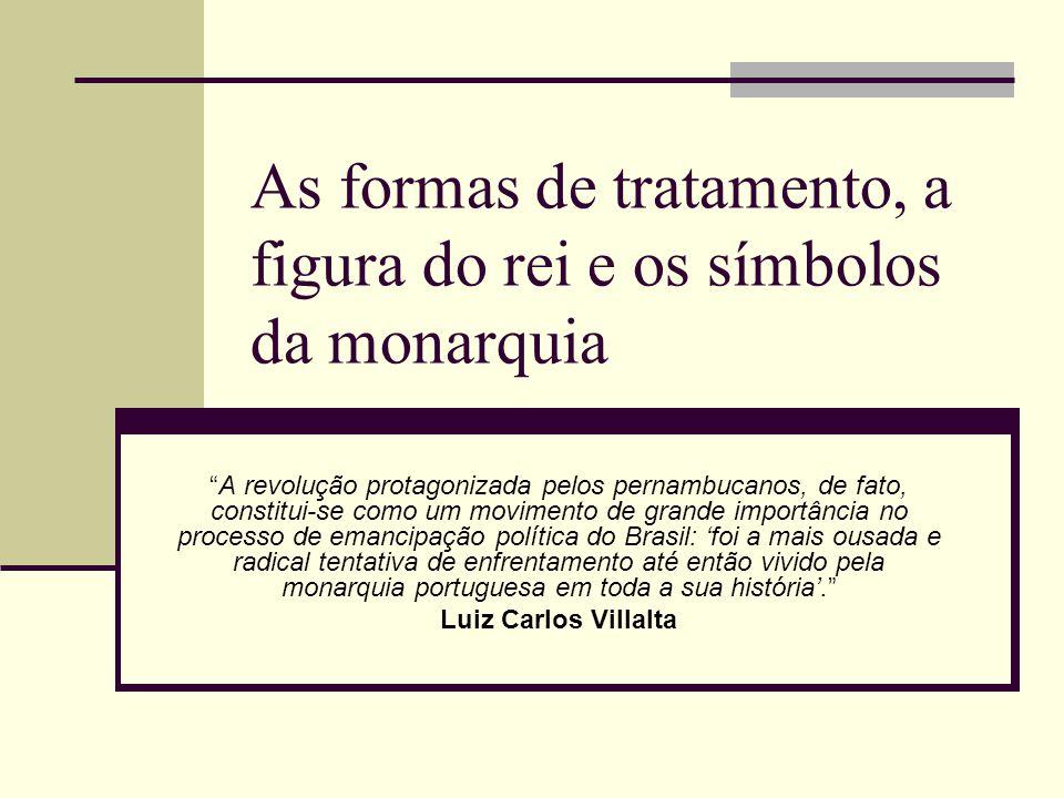 As formas de tratamento, a figura do rei e os símbolos da monarquia A revolução protagonizada pelos pernambucanos, de fato, constitui-se como um movim