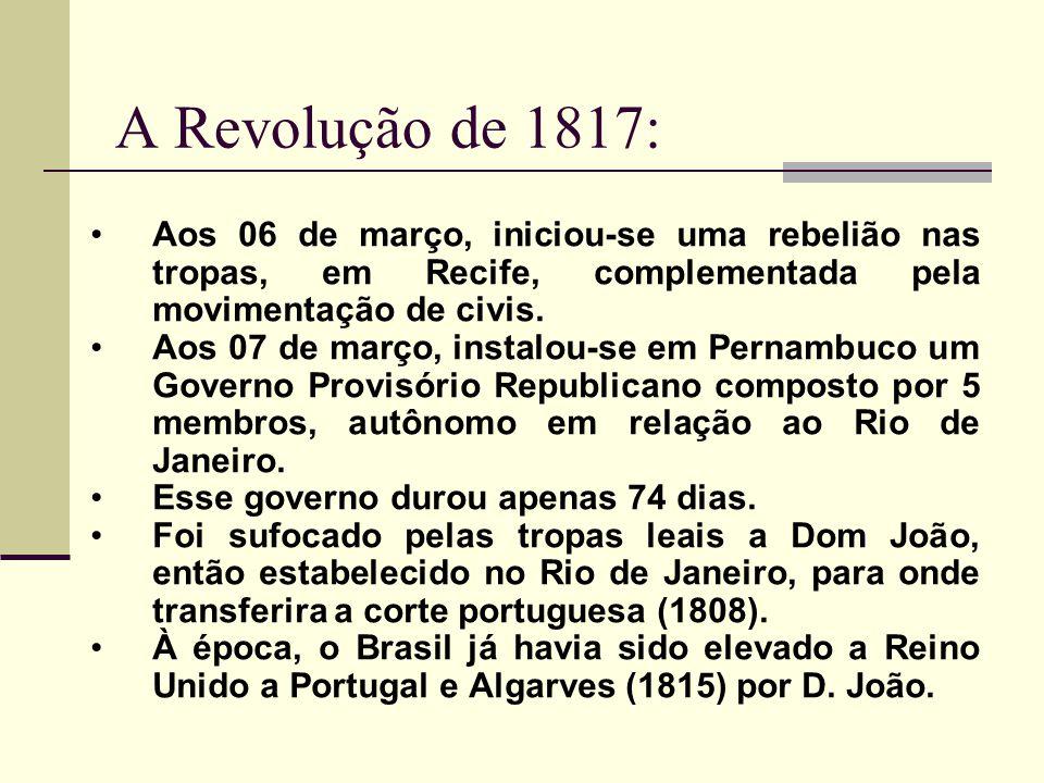 A Revolução de 1817: Aos 06 de março, iniciou-se uma rebelião nas tropas, em Recife, complementada pela movimentação de civis. Aos 07 de março, instal