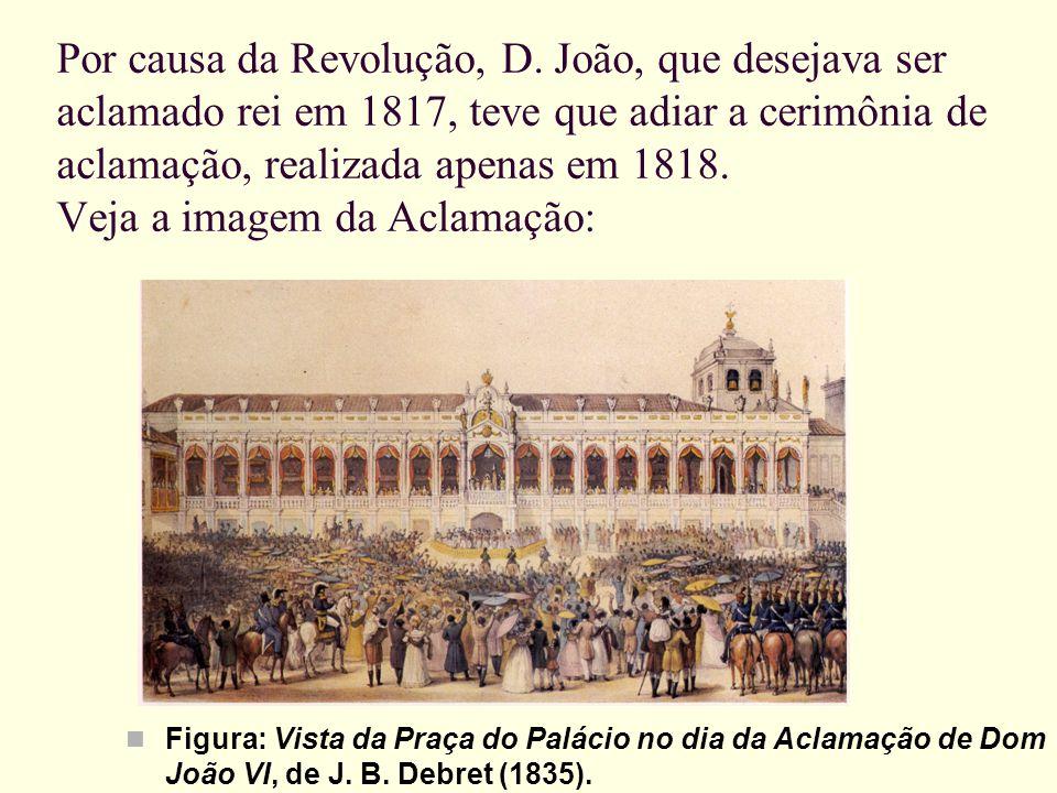 Por causa da Revolução, D. João, que desejava ser aclamado rei em 1817, teve que adiar a cerimônia de aclamação, realizada apenas em 1818. Veja a imag