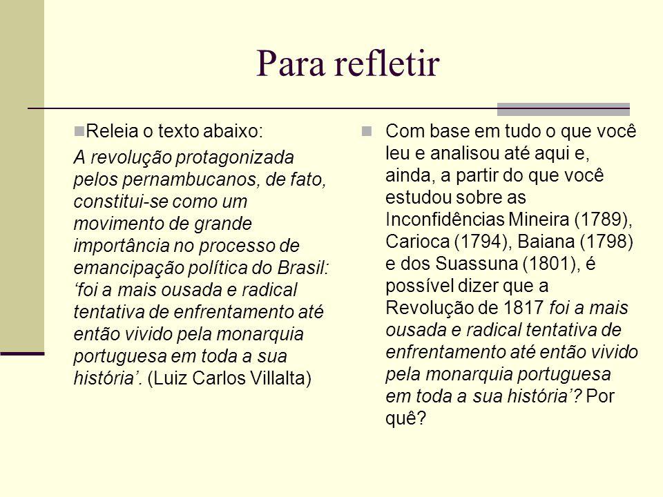 Para refletir Releia o texto abaixo: A revolução protagonizada pelos pernambucanos, de fato, constitui-se como um movimento de grande importância no p