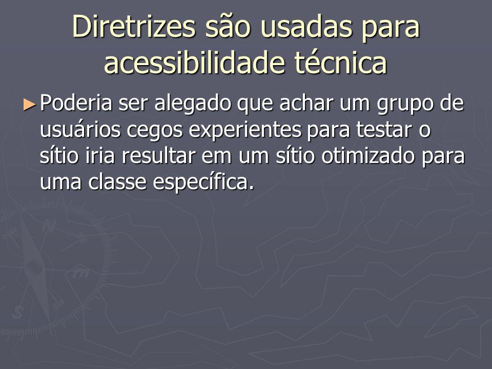 Diretrizes são usadas para acessibilidade técnica Poderia ser alegado que achar um grupo de usuários cegos experientes para testar o sítio iria resultar em um sítio otimizado para uma classe específica.