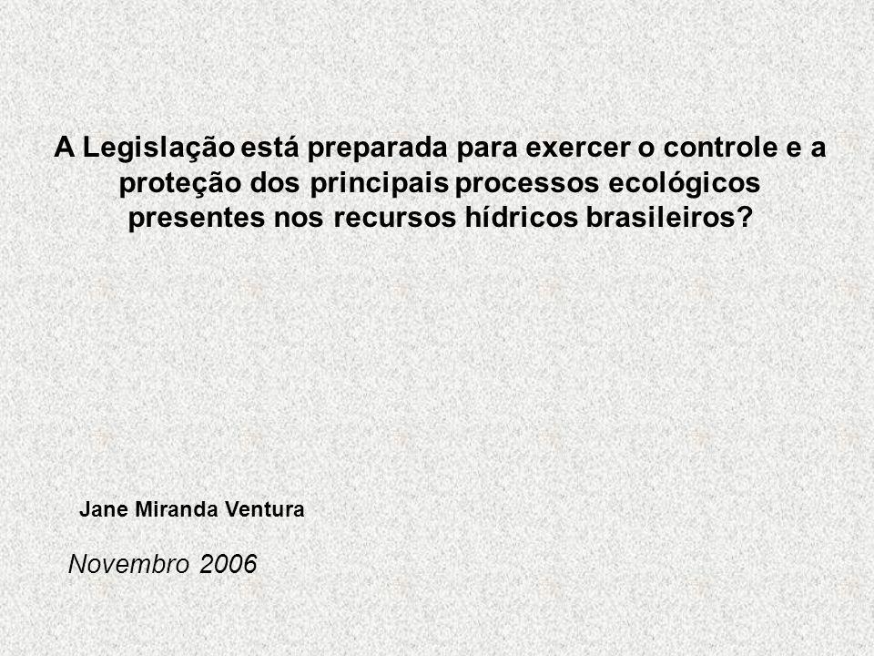 A Legislação está preparada para exercer o controle e a proteção dos principais processos ecológicos presentes nos recursos hídricos brasileiros? Jane