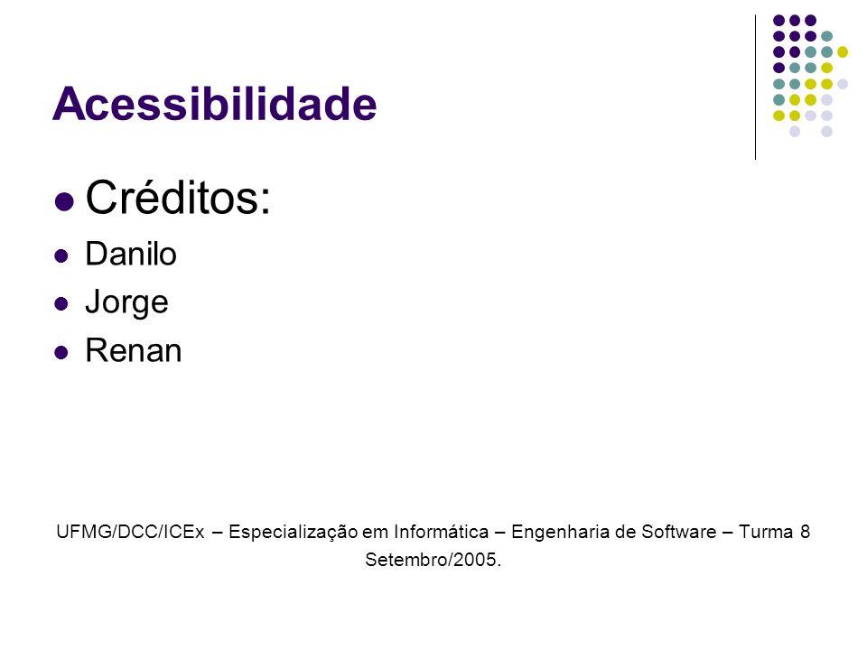 Acessibilidade Créditos: Danilo Jorge Renan UFMG/DCC/ICEx – Especialização em Informática – Engenharia de Software – Turma 8 Setembro/2005.