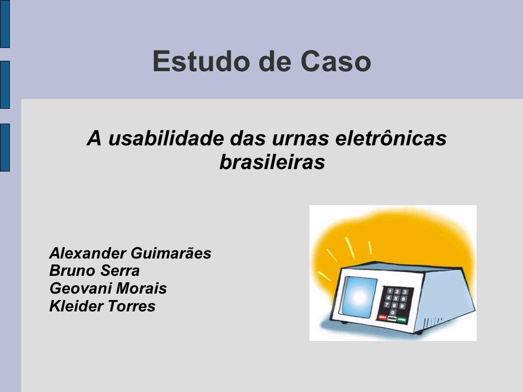 Estudo de Caso A usabilidade das urnas eletrônicas brasileiras Alexander Guimarães Bruno Serra Geovani Morais Kleider Torres