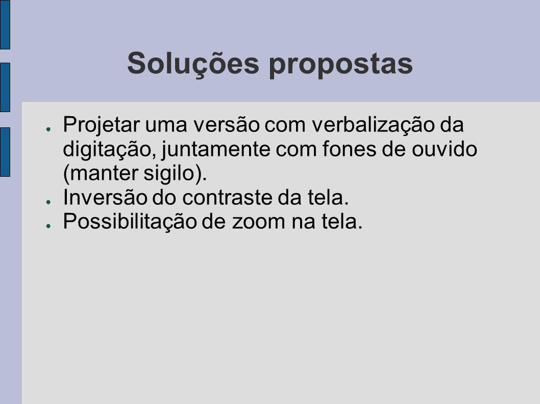 Soluções propostas Projetar uma versão com verbalização da digitação, juntamente com fones de ouvido (manter sigilo).