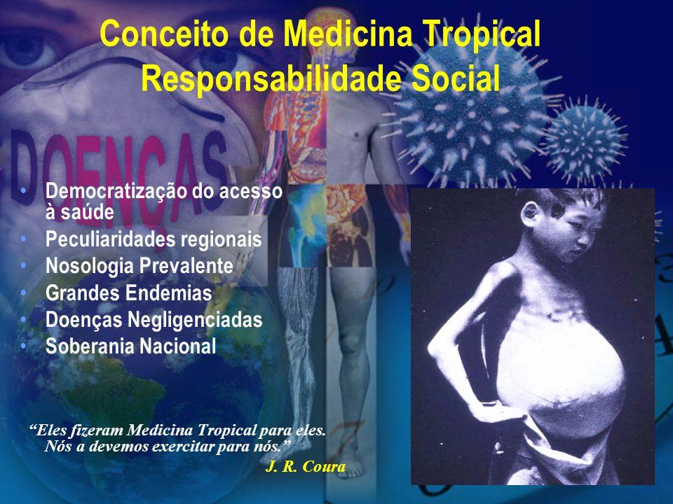 Conceito de Medicina Tropical Responsabilidade Social Democratização do acesso à saúde Peculiaridades regionais Nosologia Prevalente Grandes Endemias Doenças Negligenciadas Soberania Nacional Eles fizeram Medicina Tropical para eles.