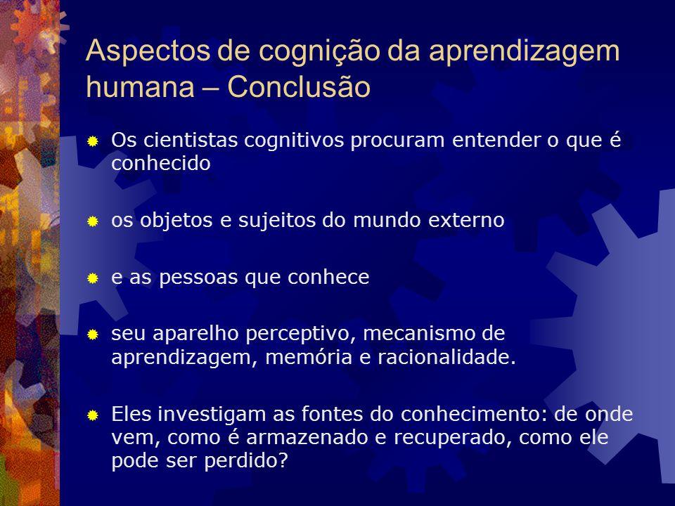 Aspectos de cognição da aprendizagem humana – Conclusão Os cientistas cognitivos procuram entender o que é conhecido os objetos e sujeitos do mundo ex