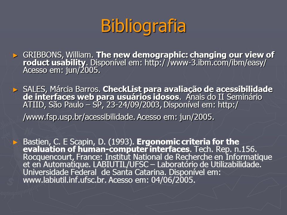 Bibliografia GRIBBONS, William. The new demographic: changing our view of roduct usability. Disponível em: http:/ /www-3.ibm.com/ibm/easy/ Acesso em: