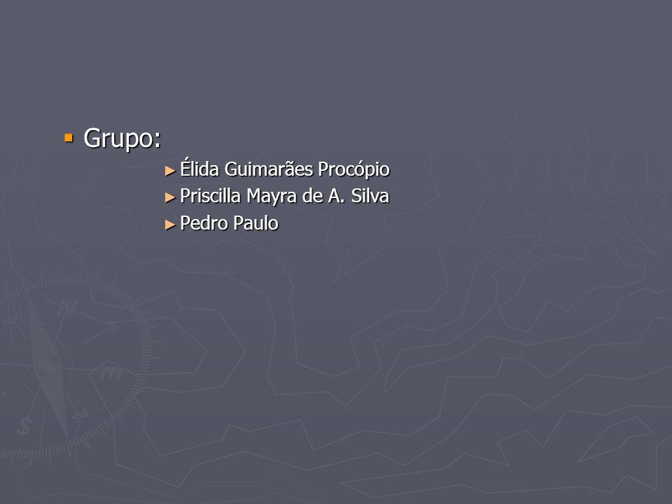 Grupo: Grupo: Élida Guimarães Procópio Élida Guimarães Procópio Priscilla Mayra de A. Silva Priscilla Mayra de A. Silva Pedro Paulo Pedro Paulo