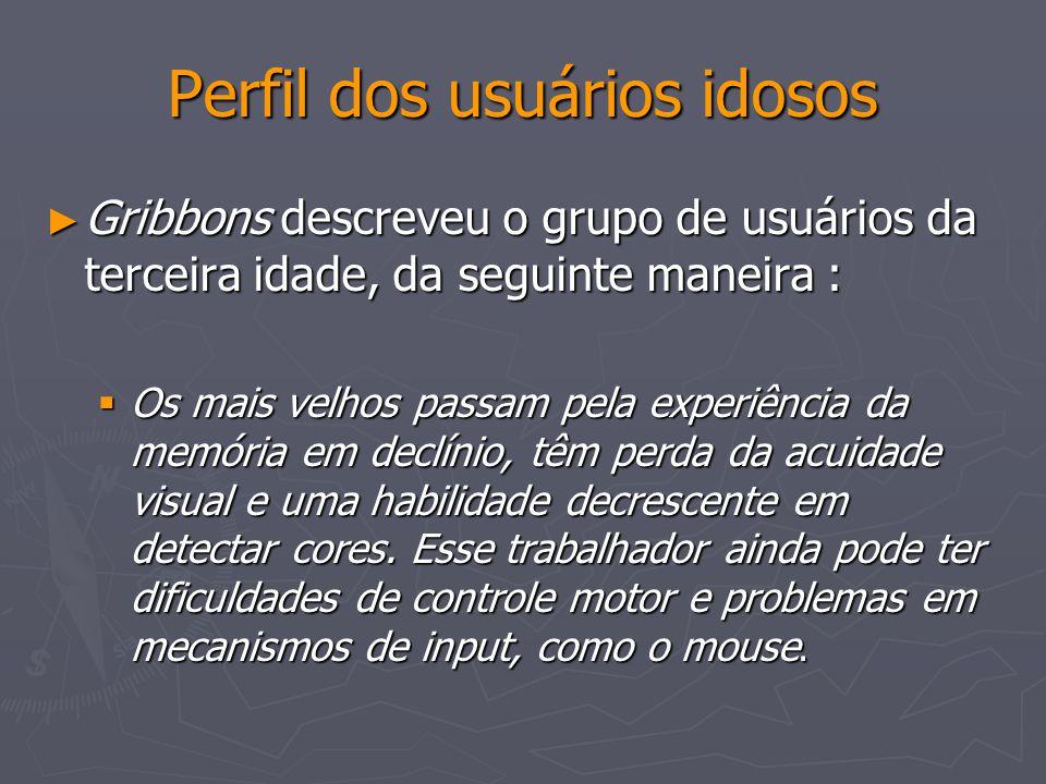 Perfil dos usuários idosos Gribbons descreveu o grupo de usuários da terceira idade, da seguinte maneira : Gribbons descreveu o grupo de usuários da t