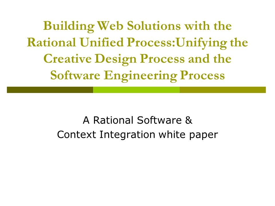 Building Web Solutions with the Rational Unified Process:Unifying the Creative Design Process and the Software Engineering Process A Rational Software & Context Integration white paper