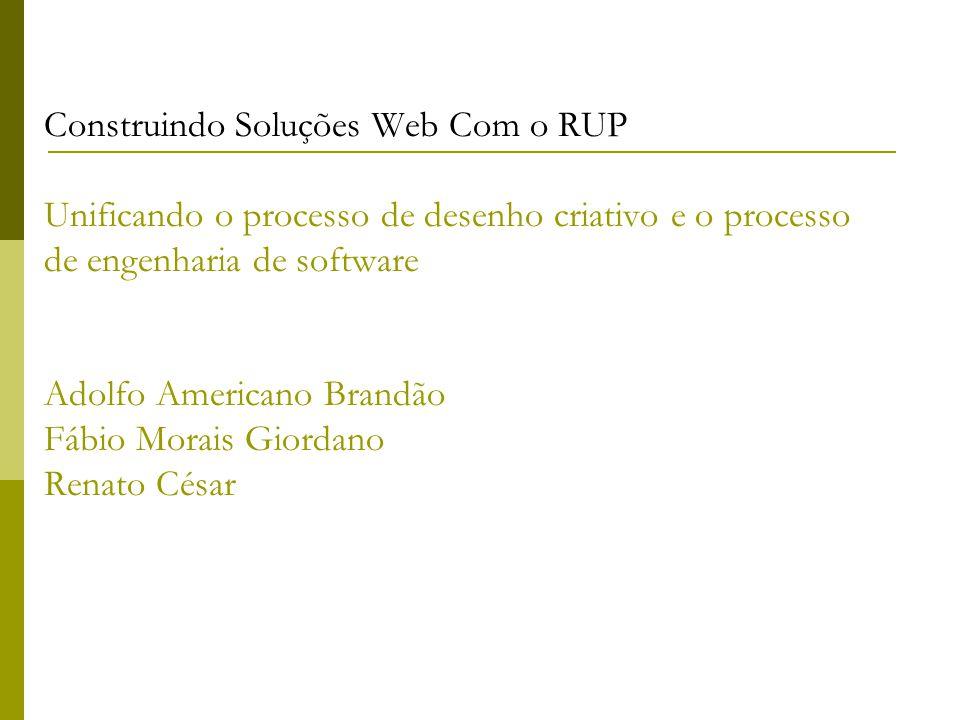 Construindo Soluções Web Com o RUP Unificando o processo de desenho criativo e o processo de engenharia de software Adolfo Americano Brandão Fábio Mor