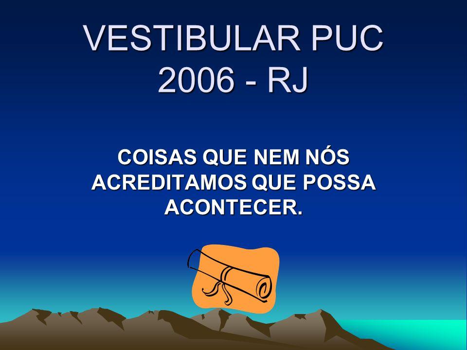 VESTIBULAR PUC 2006 - RJ COISAS QUE NEM NÓS ACREDITAMOS QUE POSSA ACONTECER.