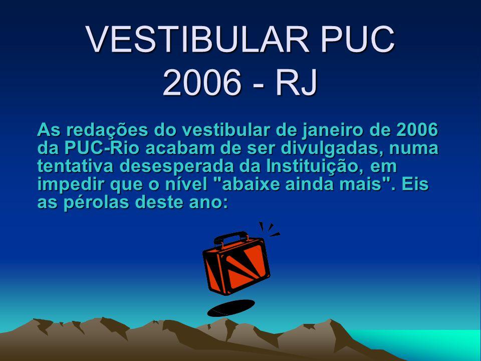 VESTIBULAR PUC 2006 - RJ As redações do vestibular de janeiro de 2006 da PUC-Rio acabam de ser divulgadas, numa tentativa desesperada da Instituição, em impedir que o nível abaixe ainda mais .