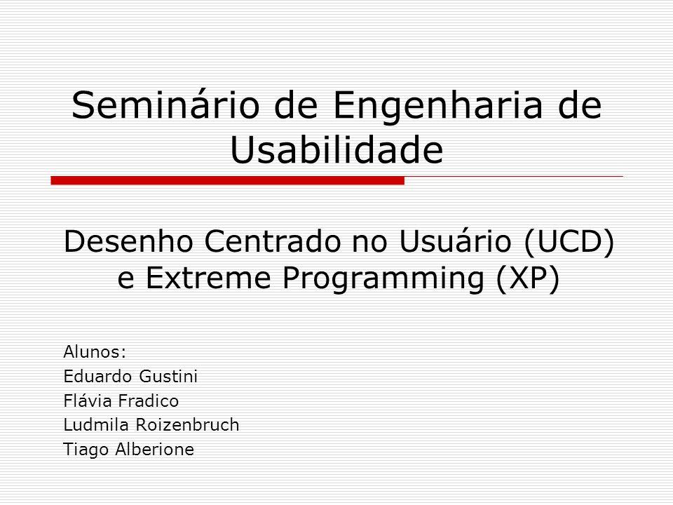 Seminário de Engenharia de Usabilidade Desenho Centrado no Usuário (UCD) e Extreme Programming (XP) Alunos: Eduardo Gustini Flávia Fradico Ludmila Roi