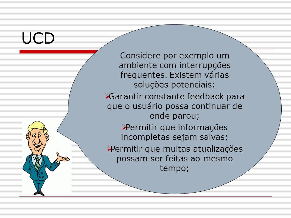 UCD Considere por exemplo um ambiente com interrupções frequentes. Existem várias soluções potenciais: Garantir constante feedback para que o usuário