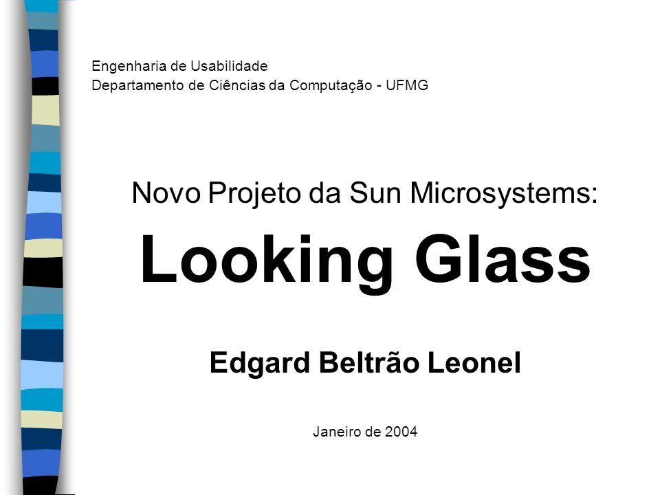 Engenharia de Usabilidade Departamento de Ciências da Computação - UFMG Novo Projeto da Sun Microsystems: Looking Glass Edgard Beltrão Leonel Janeiro de 2004