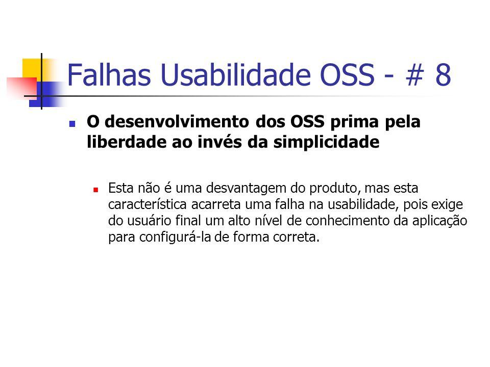 Falhas Usabilidade OSS - # 8 O desenvolvimento dos OSS prima pela liberdade ao invés da simplicidade Esta não é uma desvantagem do produto, mas esta característica acarreta uma falha na usabilidade, pois exige do usuário final um alto nível de conhecimento da aplicação para configurá-la de forma correta.