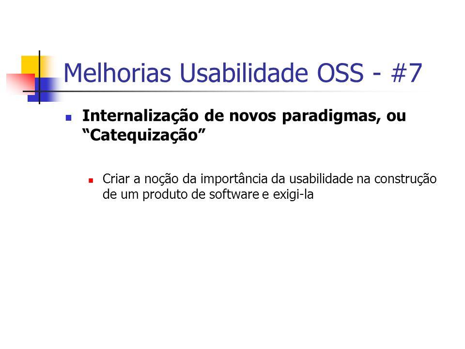 Melhorias Usabilidade OSS - #7 Internalização de novos paradigmas, ou Catequização Criar a noção da importância da usabilidade na construção de um produto de software e exigi-la