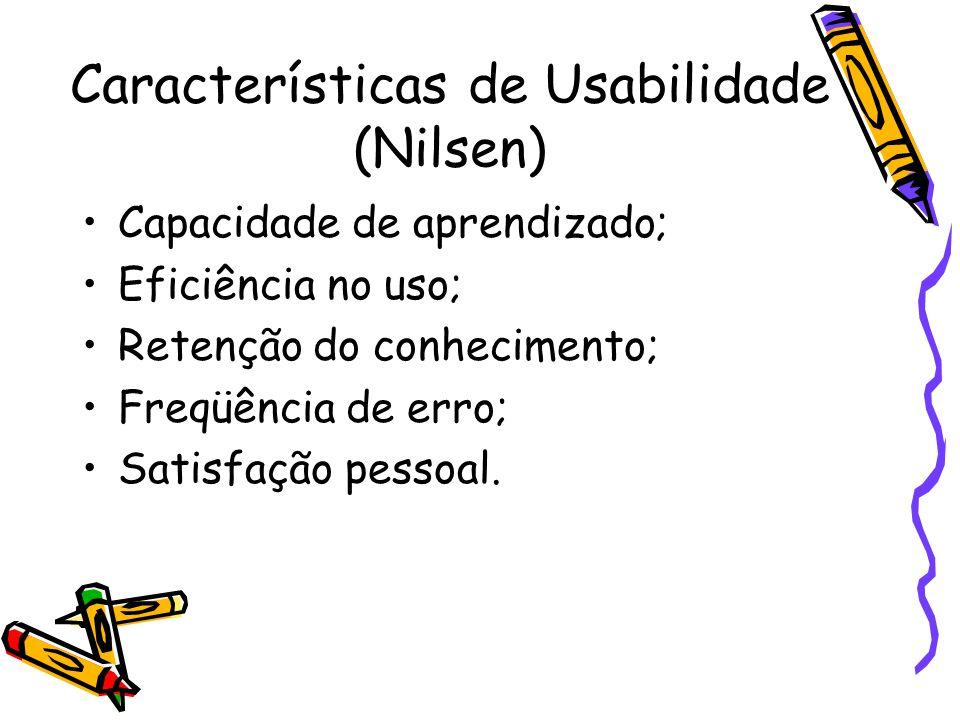 Características de Usabilidade (Nilsen) Capacidade de aprendizado; Eficiência no uso; Retenção do conhecimento; Freqüência de erro; Satisfação pessoal