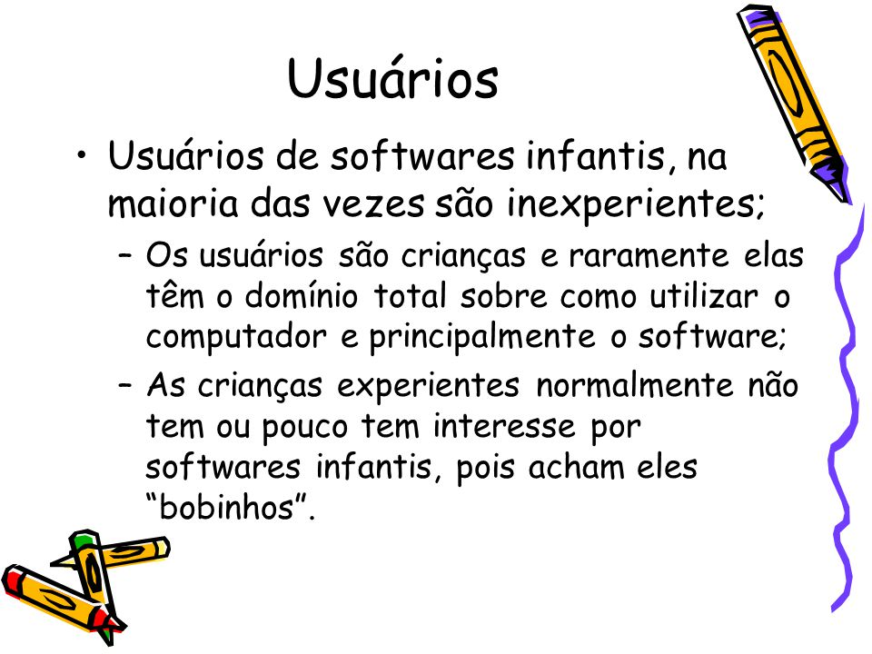 Usuários Usuários de softwares infantis, na maioria das vezes são inexperientes; –Os usuários são crianças e raramente elas têm o domínio total sobre