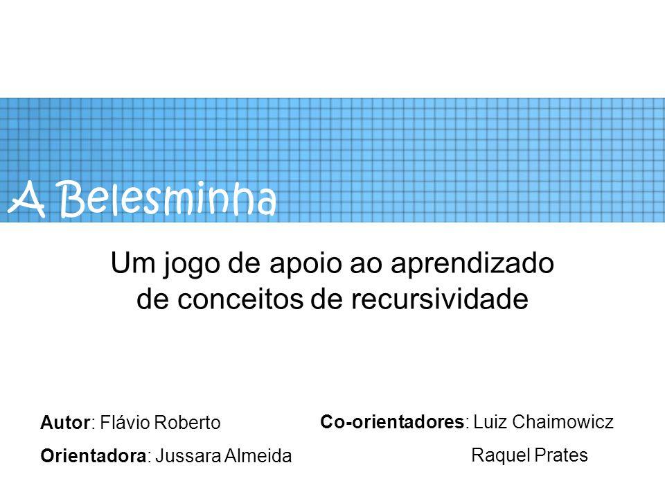 A Belesminha Um jogo de apoio ao aprendizado de conceitos de recursividade Autor: Flávio Roberto Orientadora: Jussara Almeida Co-orientadores: Luiz Ch