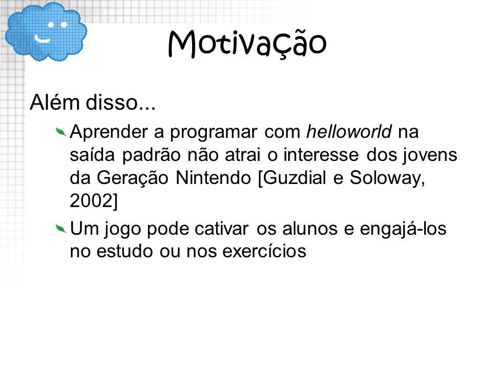 Motivação Além disso... Aprender a programar com helloworld na saída padrão não atrai o interesse dos jovens da Geração Nintendo [Guzdial e Soloway, 2