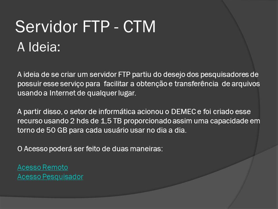 Servidor FTP - CTM A Ideia: A ideia de se criar um servidor FTP partiu do desejo dos pesquisadores de possuir esse serviço para facilitar a obtenção e