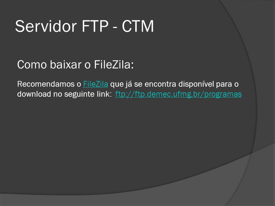 Servidor FTP - CTM Como baixar o FileZila: Recomendamos o FileZila que já se encontra disponível para o download no seguinte link: ftp://ftp.demec.ufm