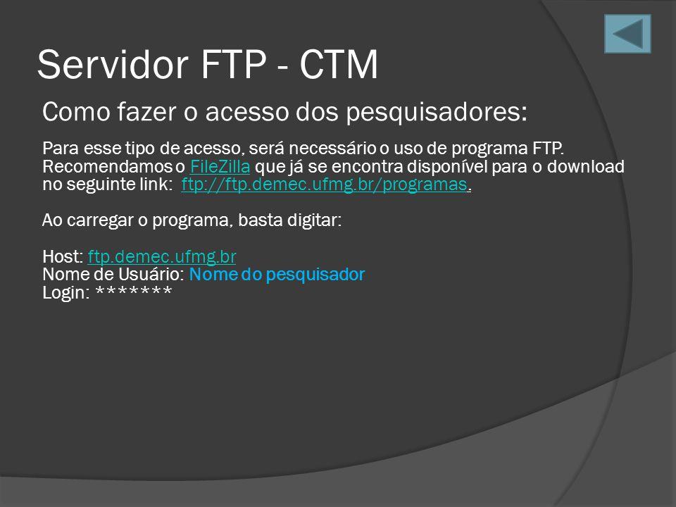 Servidor FTP - CTM Como fazer o acesso dos pesquisadores: Para esse tipo de acesso, será necessário o uso de programa FTP. Recomendamos o FileZilla qu