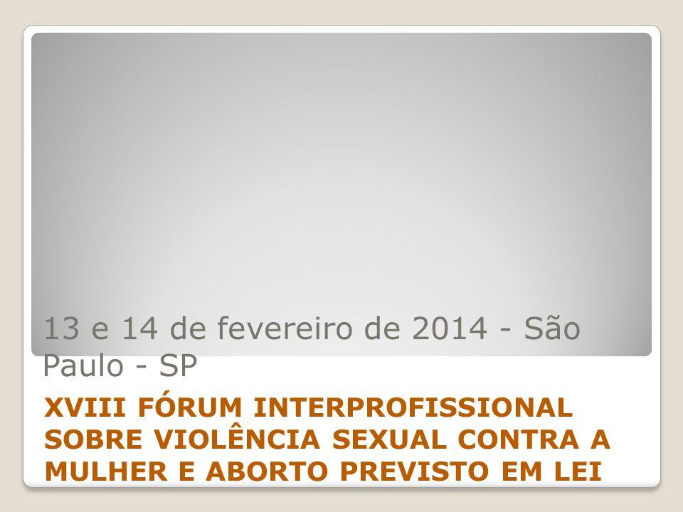 13 e 14 de fevereiro de 2014 - São Paulo - SP XVIII FÓRUM INTERPROFISSIONAL SOBRE VIOLÊNCIA SEXUAL CONTRA A MULHER E ABORTO PREVISTO EM LEI