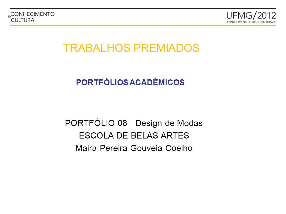 PORTFÓLIOS ACADÊMICOS PORTFÓLIO 08 - Design de Modas ESCOLA DE BELAS ARTES Maira Pereira Gouveia Coelho TRABALHOS PREMIADOS