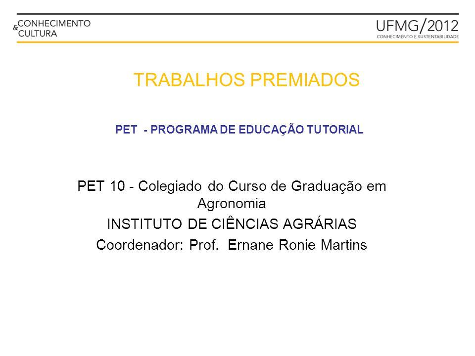 PET 10 - Colegiado do Curso de Graduação em Agronomia INSTITUTO DE CIÊNCIAS AGRÁRIAS Coordenador: Prof. Ernane Ronie Martins PET - PROGRAMA DE EDUCAÇÃ
