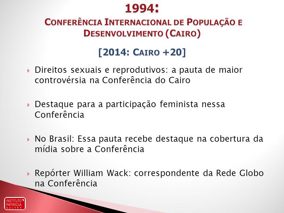 Direitos sexuais e reprodutivos: a pauta de maior controvérsia na Conferência do Cairo Destaque para a participação feminista nessa Conferência No Brasil: Essa pauta recebe destaque na cobertura da mídia sobre a Conferência Repórter William Wack: correspondente da Rede Globo na Conferência