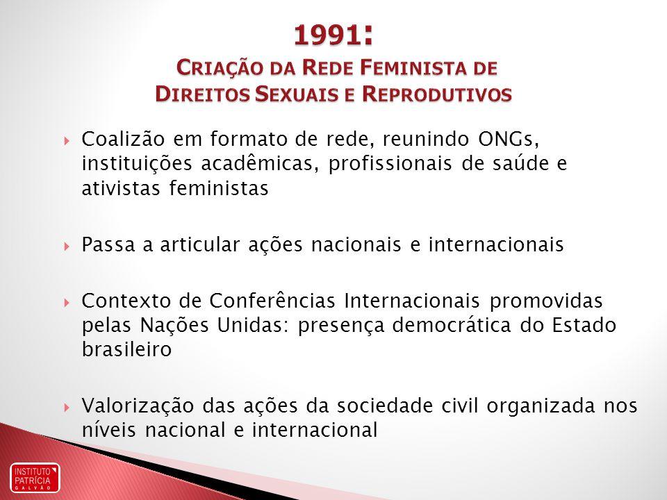 Coalizão em formato de rede, reunindo ONGs, instituições acadêmicas, profissionais de saúde e ativistas feministas Passa a articular ações nacionais e internacionais Contexto de Conferências Internacionais promovidas pelas Nações Unidas: presença democrática do Estado brasileiro Valorização das ações da sociedade civil organizada nos níveis nacional e internacional