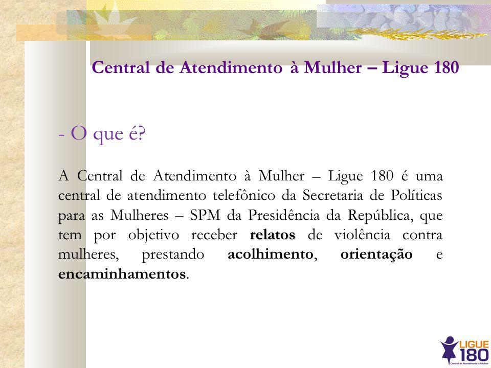 - O que é? relatos A Central de Atendimento à Mulher – Ligue 180 é uma central de atendimento telefônico da Secretaria de Políticas para as Mulheres –