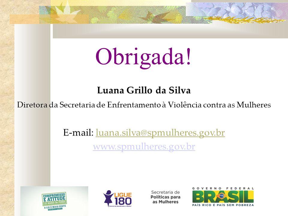 Obrigada! Luana Grillo da Silva Diretora da Secretaria de Enfrentamento à Violência contra as Mulheres E-mail: luana.silva@spmulheres.gov.br www.spmul