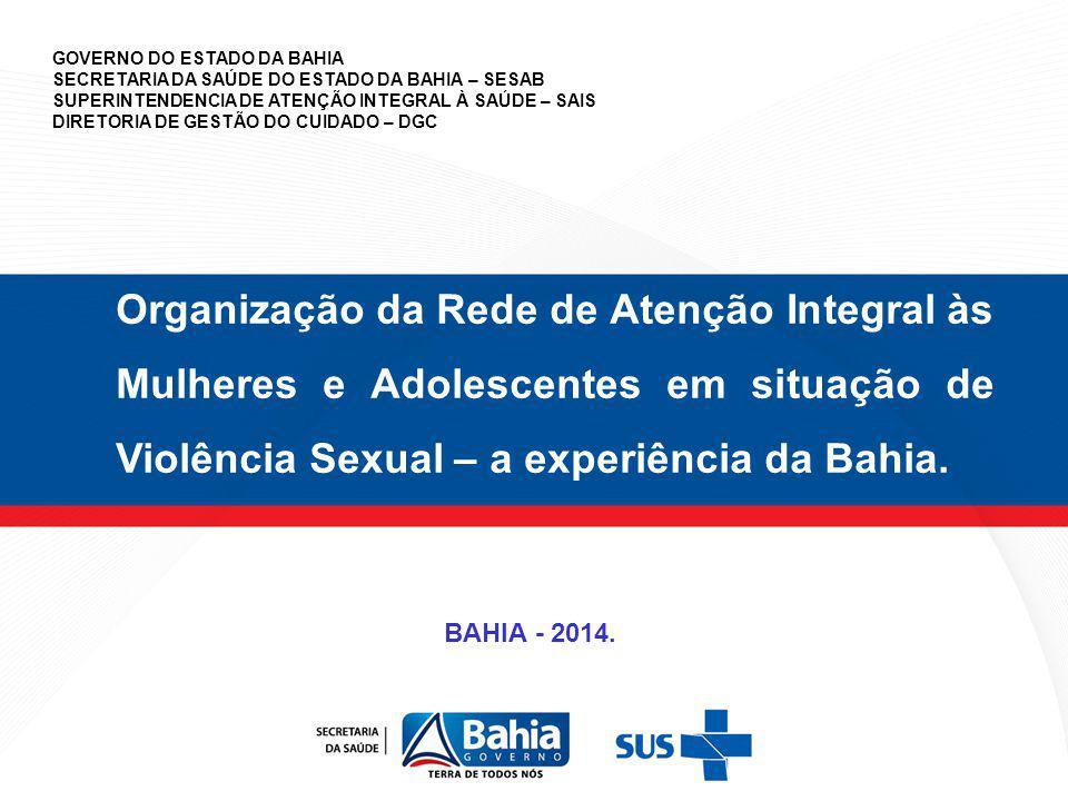 Organização da Rede de Atenção Integral às Mulheres e Adolescentes em situação de Violência Sexual – a experiência da Bahia. GOVERNO DO ESTADO DA BAHI