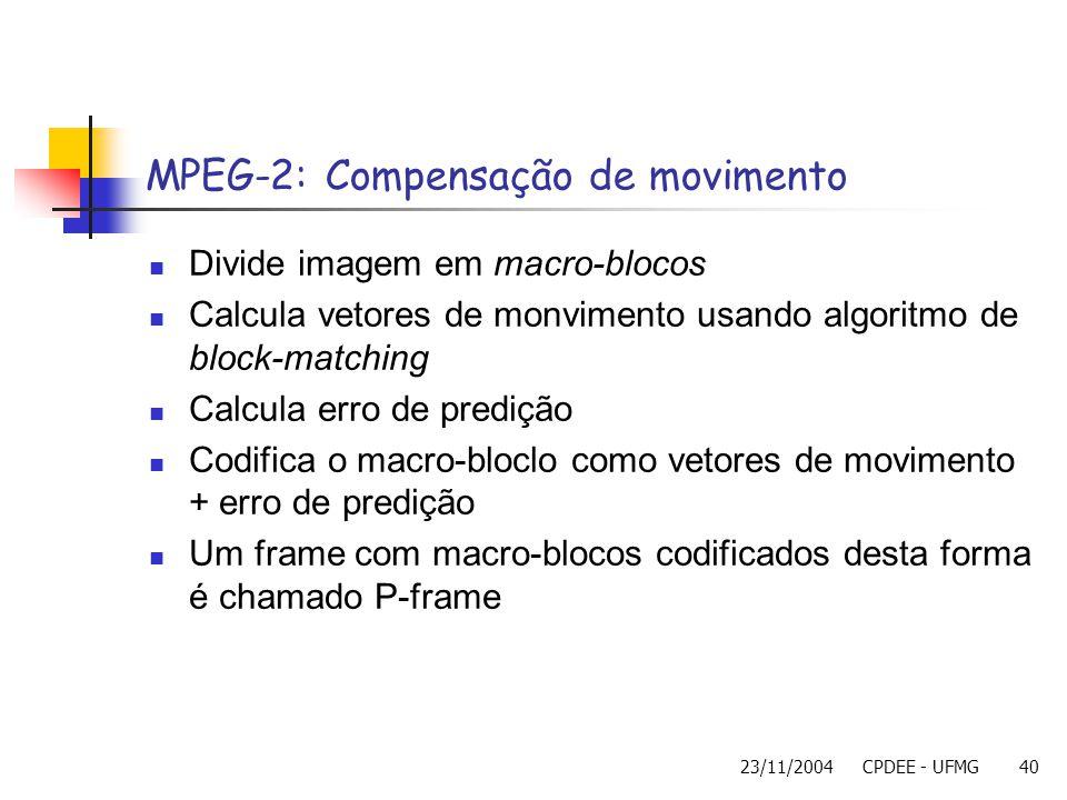 23/11/2004CPDEE - UFMG40 MPEG-2: Compensação de movimento Divide imagem em macro-blocos Calcula vetores de monvimento usando algoritmo de block-matchi