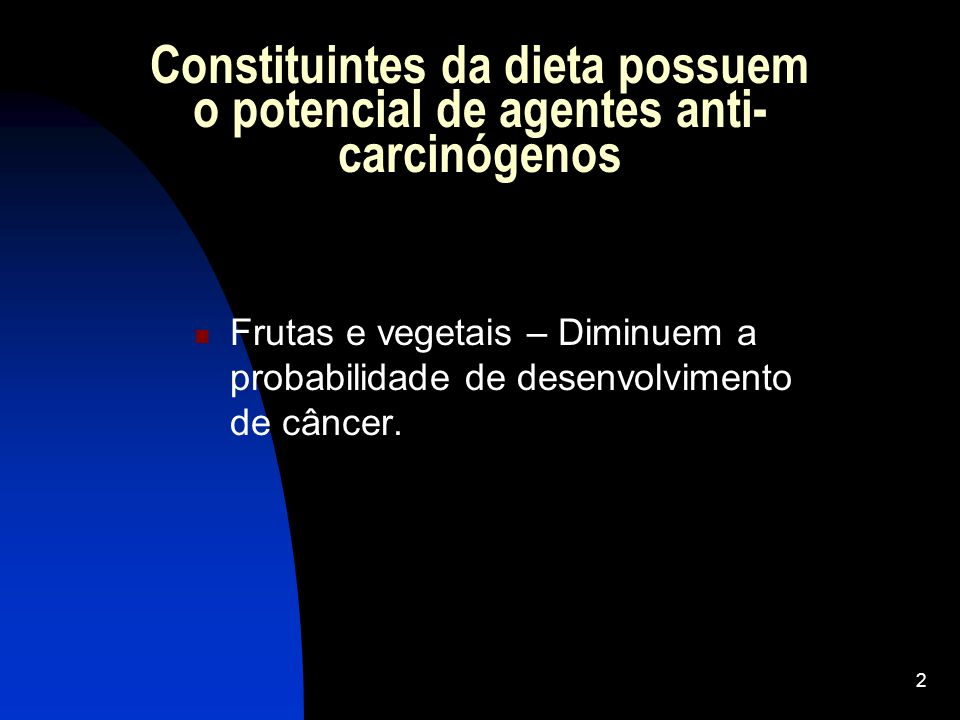 2 Constituintes da dieta possuem o potencial de agentes anti- carcinógenos Frutas e vegetais – Diminuem a probabilidade de desenvolvimento de câncer.