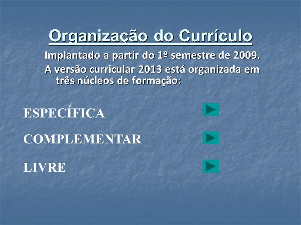 Organização do Currículo Implantado a partir do 1º semestre de 2009. A versão curricular 2013 está organizada em três núcleos de formação: ESPECÍFICA
